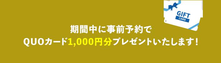 期間中に事前予約でQUOカード1,000円分プレゼントいたします!